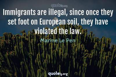 Photo Quote of Immigrants are illegal, since once they set foot on European soil, they have violated the law.