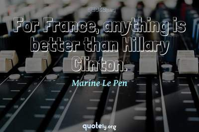 Photo Quote of For France, anything is better than Hillary Clinton.