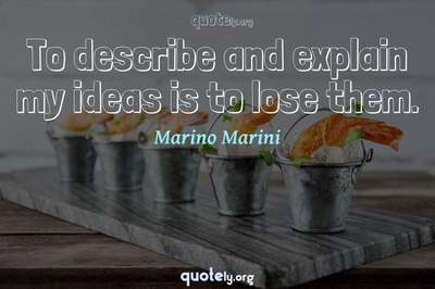 Photo Quote of To describe and explain my ideas is to lose them.