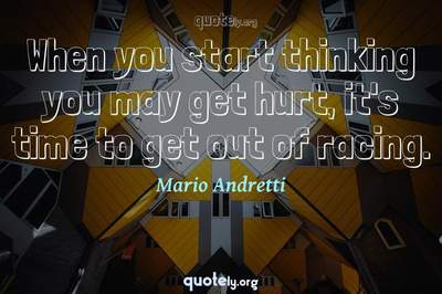 Photo Quote of When you start thinking you may get hurt, it's time to get out of racing.