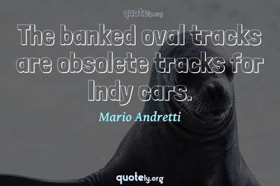 Photo Quote of The banked oval tracks are obsolete tracks for Indy cars.