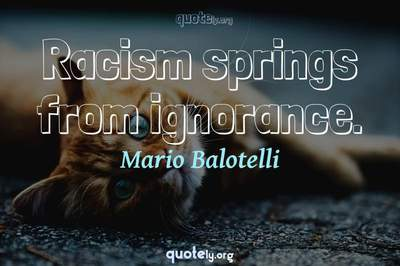 Photo Quote of Racism springs from ignorance.