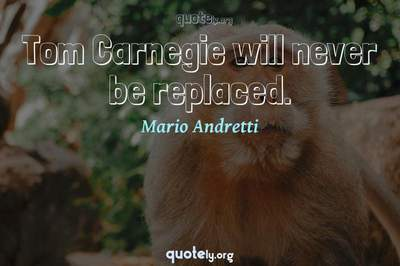 Photo Quote of Tom Carnegie will never be replaced.