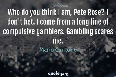 Photo Quote of Who do you think I am, Pete Rose? I don't bet. I come from a long line of compulsive gamblers. Gambling scares me.