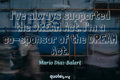Photo Quote of I've always supported the DREAM Act. I'm a co-sponsor of the DREAM Act.