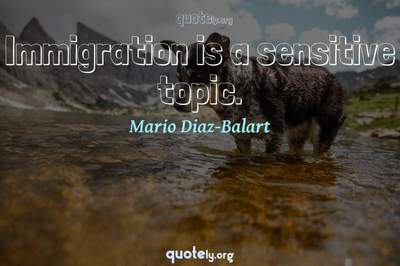 Photo Quote of Immigration is a sensitive topic.