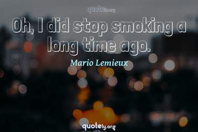 Photo Quote of Oh, I did stop smoking a long time ago.