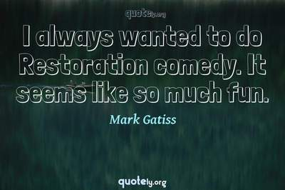 Photo Quote of I always wanted to do Restoration comedy. It seems like so much fun.