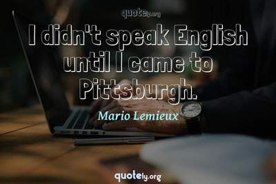 Photo Quote of I didn't speak English until I came to Pittsburgh.