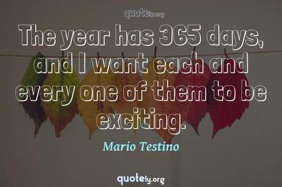 Photo Quote of The year has 365 days, and I want each and every one of them to be exciting.