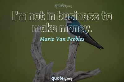 Photo Quote of I'm not in business to make money.