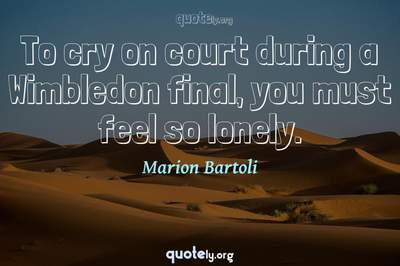 Photo Quote of To cry on court during a Wimbledon final, you must feel so lonely.