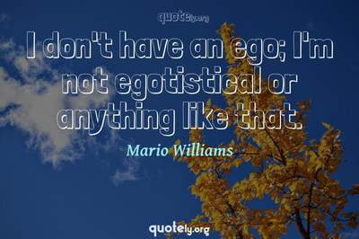 Photo Quote of I don't have an ego; I'm not egotistical or anything like that.