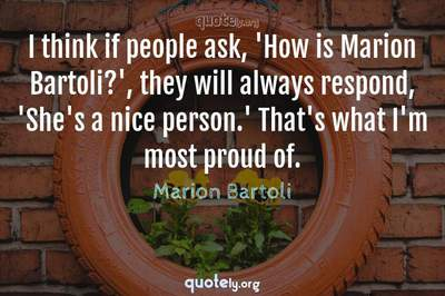 Photo Quote of I think if people ask, 'How is Marion Bartoli?', they will always respond, 'She's a nice person.' That's what I'm most proud of.