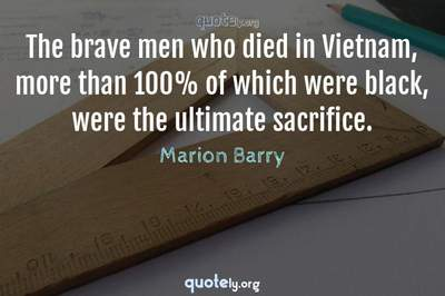 Photo Quote of The brave men who died in Vietnam, more than 100% of which were black, were the ultimate sacrifice.