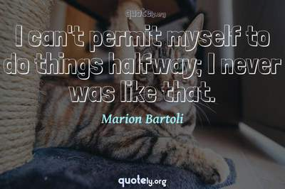 Photo Quote of I can't permit myself to do things halfway; I never was like that.