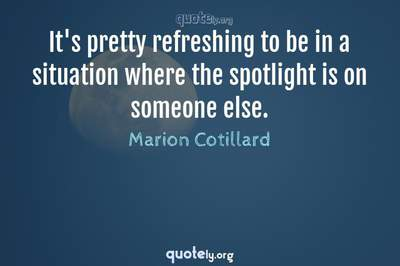 Photo Quote of It's pretty refreshing to be in a situation where the spotlight is on someone else.