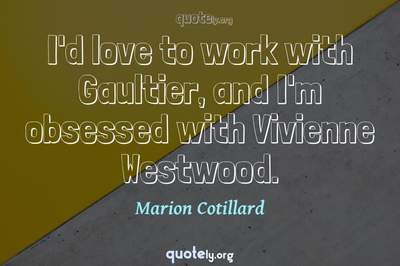 Photo Quote of I'd love to work with Gaultier, and I'm obsessed with Vivienne Westwood.
