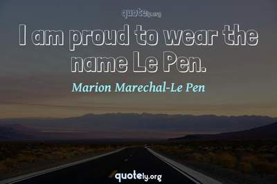 Photo Quote of I am proud to wear the name Le Pen.