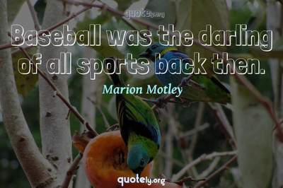 Photo Quote of Baseball was the darling of all sports back then.