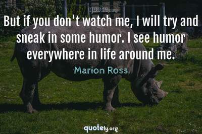 Photo Quote of But if you don't watch me, I will try and sneak in some humor. I see humor everywhere in life around me.