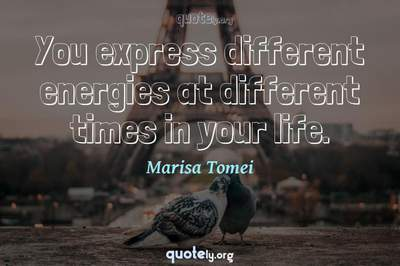 Photo Quote of You express different energies at different times in your life.