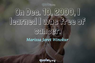 Photo Quote of On Dec. 10, 2000, I learned I was free of cancer.
