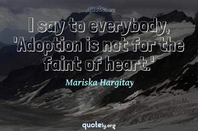 Photo Quote of I say to everybody, 'Adoption is not for the faint of heart.'