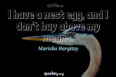 Photo Quote of I have a nest egg, and I don't buy above my means.