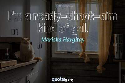Photo Quote of I'm a ready-shoot-aim kind of gal.