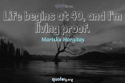 Photo Quote of Life begins at 40, and I'm living proof.