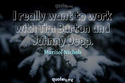 Photo Quote of I really want to work with Tim Burton and Johnny Depp.