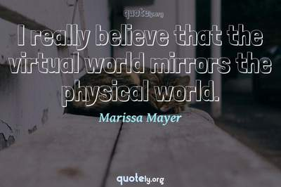 Photo Quote of I really believe that the virtual world mirrors the physical world.