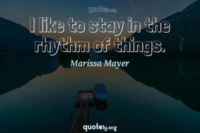 Photo Quote of I like to stay in the rhythm of things.
