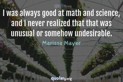 Photo Quote of I was always good at math and science, and I never realized that that was unusual or somehow undesirable.