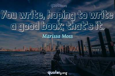 Photo Quote of You write, hoping to write a good book; that's it.