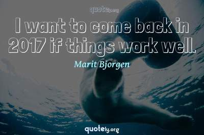 Photo Quote of I want to come back in 2017 if things work well.