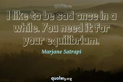 Photo Quote of I like to be sad once in a while. You need it for your equilibrium.