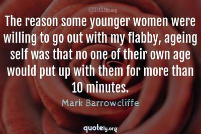 Photo Quote of The reason some younger women were willing to go out with my flabby, ageing self was that no one of their own age would put up with them for more than 10 minutes.