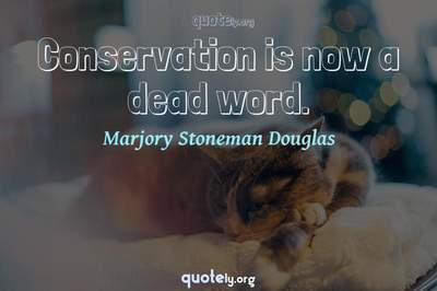Photo Quote of Conservation is now a dead word.
