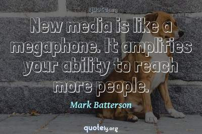 Photo Quote of New media is like a megaphone. It amplifies your ability to reach more people.