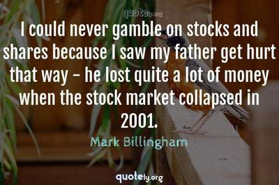 Photo Quote of I could never gamble on stocks and shares because I saw my father get hurt that way - he lost quite a lot of money when the stock market collapsed in 2001.