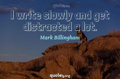 Photo Quote of I write slowly and get distracted a lot.