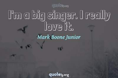 Photo Quote of I'm a big singer. I really love it.