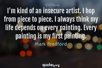 Photo Quote of I'm kind of an insecure artist. I hop from piece to piece. I always think my life depends on every painting. Every painting is my first painting.