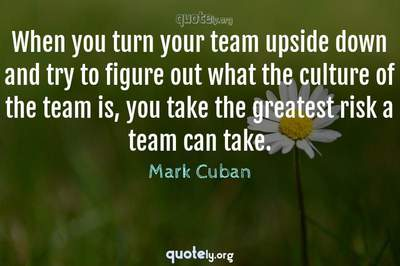 Photo Quote of When you turn your team upside down and try to figure out what the culture of the team is, you take the greatest risk a team can take.