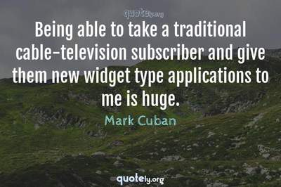 Photo Quote of Being able to take a traditional cable-television subscriber and give them new widget type applications to me is huge.