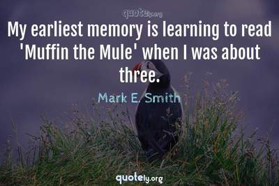 Photo Quote of My earliest memory is learning to read 'Muffin the Mule' when I was about three.