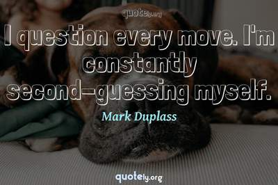 Photo Quote of I question every move. I'm constantly second-guessing myself.
