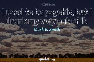 Photo Quote of I used to be psychic, but I drank my way out of it.